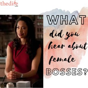 What did you hear female bosses?